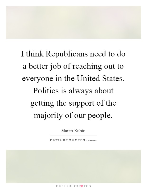 I think Republicans need to do a better job of reaching out to everyone in the United States. Politics is always about getting the support of the majority of our people Picture Quote #1