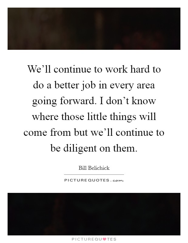 We'll continue to work hard to do a better job in every area going forward. I don't know where those little things will come from but we'll continue to be diligent on them Picture Quote #1