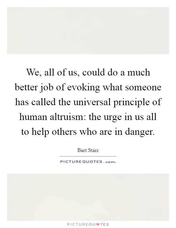 We, all of us, could do a much better job of evoking what someone has called the universal principle of human altruism: the urge in us all to help others who are in danger. Picture Quote #1