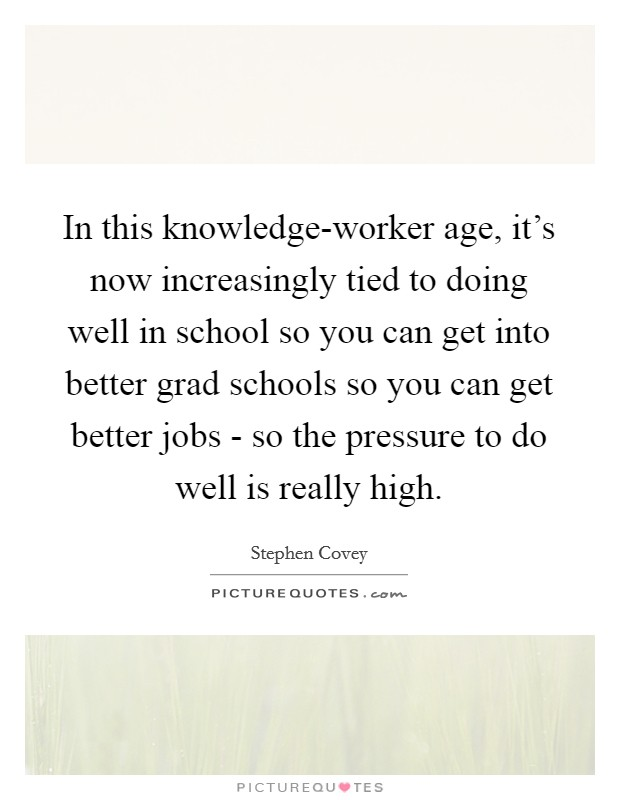 In this knowledge-worker age, it's now increasingly tied to doing well in school so you can get into better grad schools so you can get better jobs - so the pressure to do well is really high Picture Quote #1