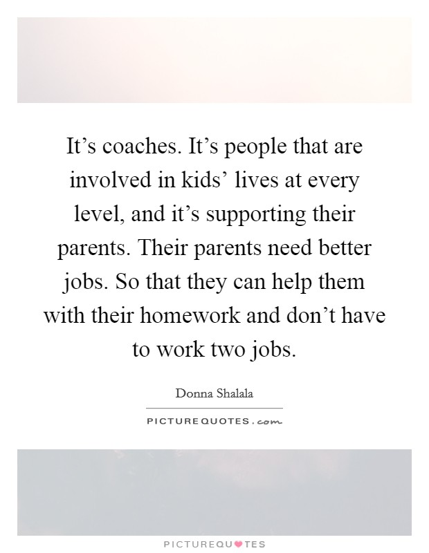 It's coaches. It's people that are involved in kids' lives at every level, and it's supporting their parents. Their parents need better jobs. So that they can help them with their homework and don't have to work two jobs Picture Quote #1