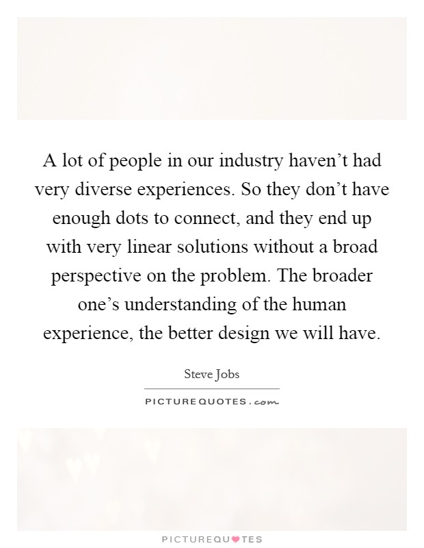 A lot of people in our industry haven't had very diverse experiences. So they don't have enough dots to connect, and they end up with very linear solutions without a broad perspective on the problem. The broader one's understanding of the human experience, the better design we will have Picture Quote #1