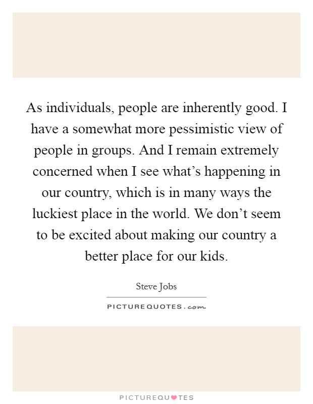 As individuals, people are inherently good. I have a somewhat more pessimistic view of people in groups. And I remain extremely concerned when I see what's happening in our country, which is in many ways the luckiest place in the world. We don't seem to be excited about making our country a better place for our kids Picture Quote #1