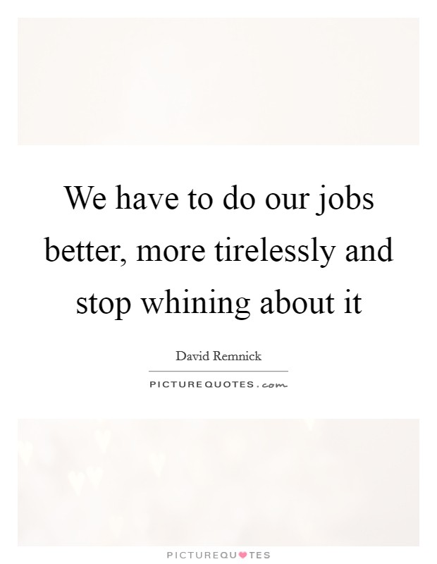 We have to do our jobs better, more tirelessly and stop whining about it Picture Quote #1