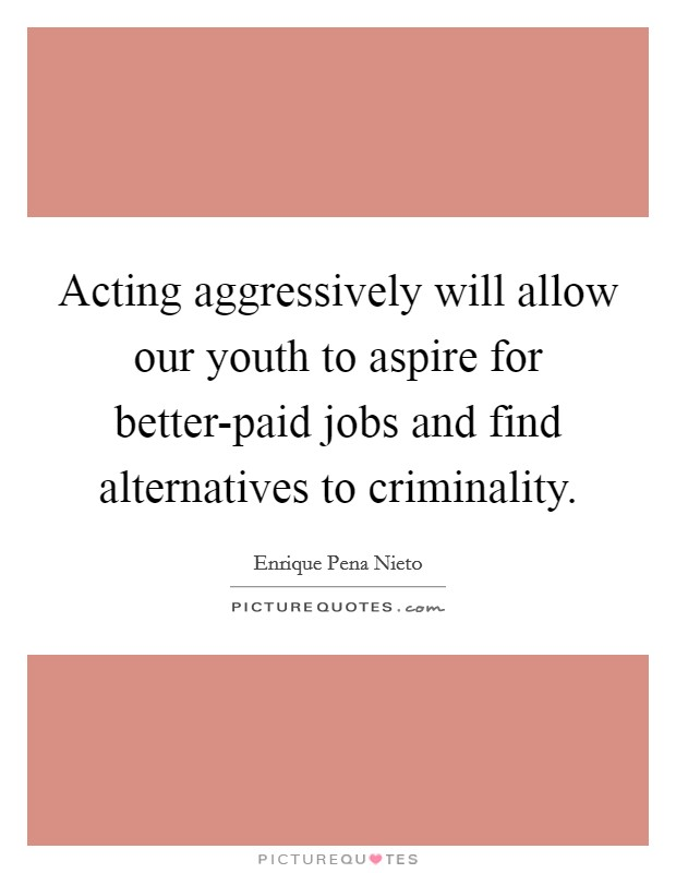 Acting aggressively will allow our youth to aspire for better-paid jobs and find alternatives to criminality Picture Quote #1