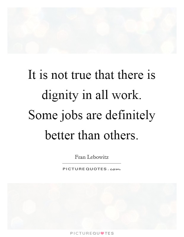It is not true that there is dignity in all work. Some jobs are definitely better than others Picture Quote #1