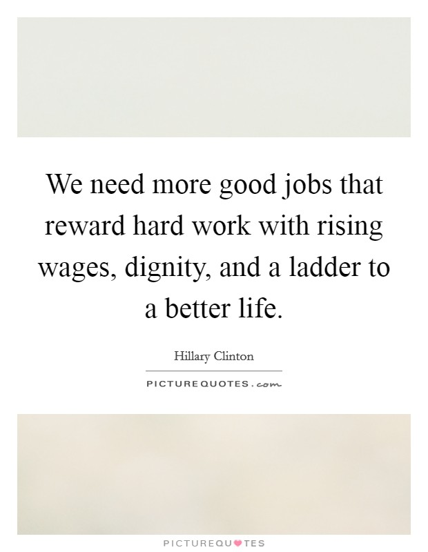 We need more good jobs that reward hard work with rising wages, dignity, and a ladder to a better life Picture Quote #1