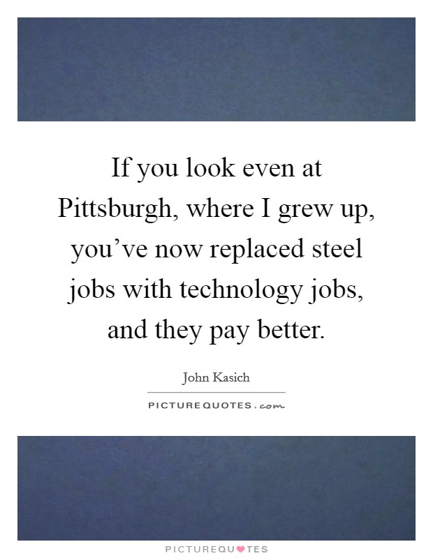 If you look even at Pittsburgh, where I grew up, you've now replaced steel jobs with technology jobs, and they pay better Picture Quote #1
