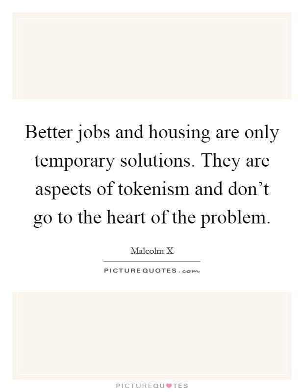 Better jobs and housing are only temporary solutions. They are aspects of tokenism and don't go to the heart of the problem Picture Quote #1