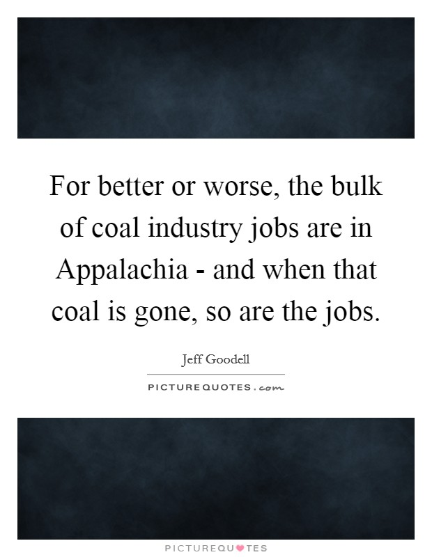 For better or worse, the bulk of coal industry jobs are in Appalachia - and when that coal is gone, so are the jobs. Picture Quote #1