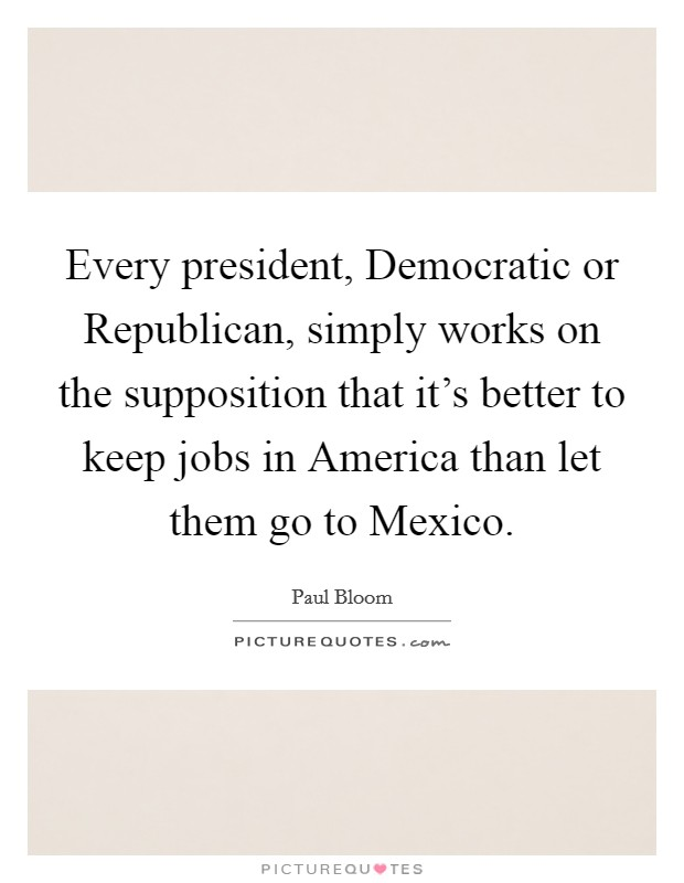 Every president, Democratic or Republican, simply works on the supposition that it's better to keep jobs in America than let them go to Mexico Picture Quote #1