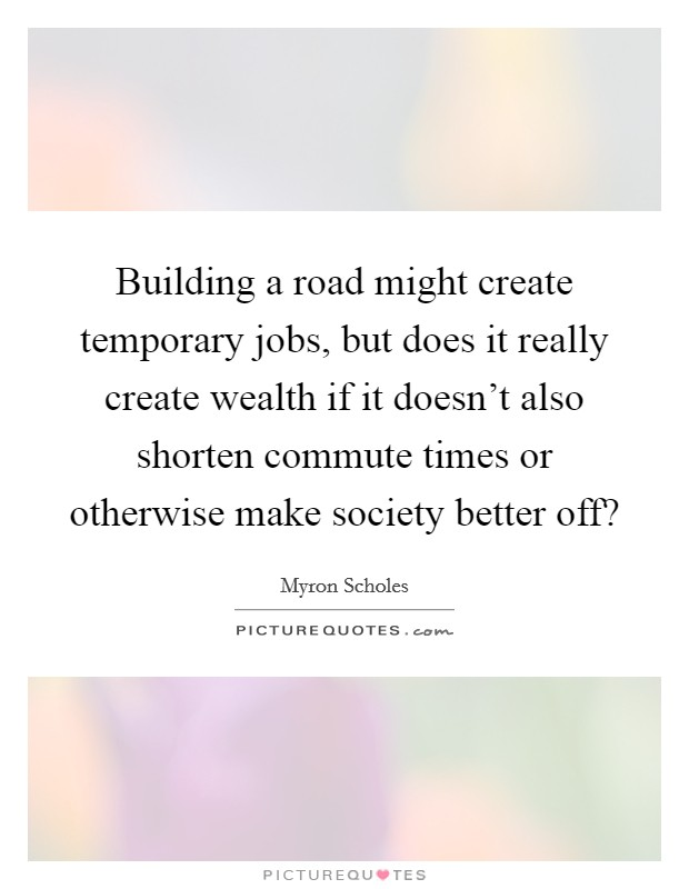 Building a road might create temporary jobs, but does it really create wealth if it doesn't also shorten commute times or otherwise make society better off? Picture Quote #1