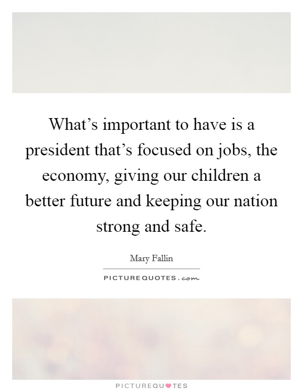 What's important to have is a president that's focused on jobs, the economy, giving our children a better future and keeping our nation strong and safe Picture Quote #1