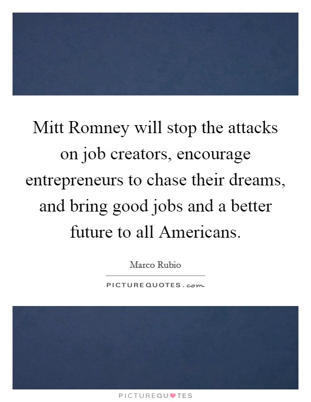 Mitt Romney will stop the attacks on job creators, encourage entrepreneurs to chase their dreams, and bring good jobs and a better future to all Americans Picture Quote #1