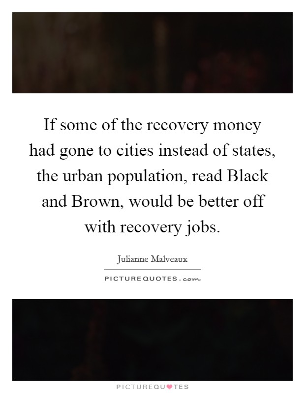 If some of the recovery money had gone to cities instead of states, the urban population, read Black and Brown, would be better off with recovery jobs Picture Quote #1