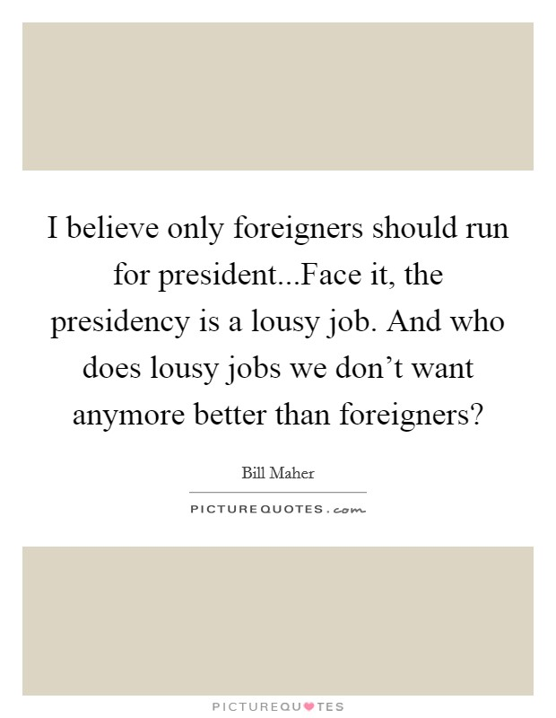 I believe only foreigners should run for president...Face it, the presidency is a lousy job. And who does lousy jobs we don't want anymore better than foreigners? Picture Quote #1