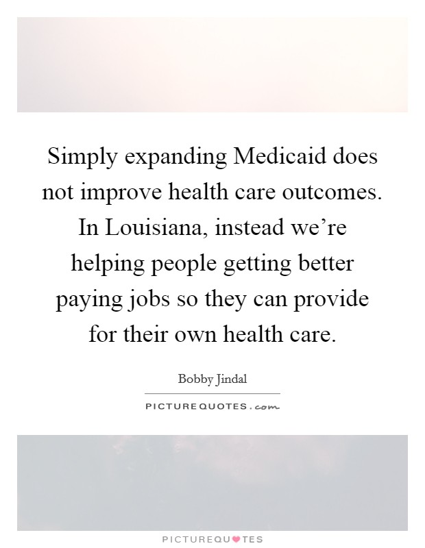 Simply expanding Medicaid does not improve health care outcomes. In Louisiana, instead we're helping people getting better paying jobs so they can provide for their own health care Picture Quote #1