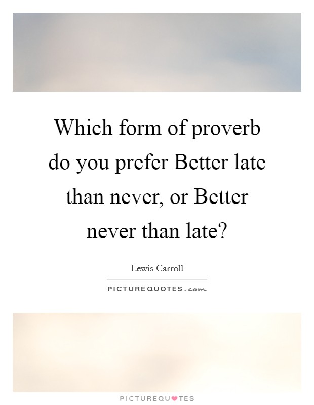 Which form of proverb do you prefer Better late than never, or Better never than late? Picture Quote #1