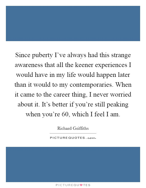 Since puberty I've always had this strange awareness that all the keener experiences I would have in my life would happen later than it would to my contemporaries. When it came to the career thing, I never worried about it. It's better if you're still peaking when you're 60, which I feel I am Picture Quote #1