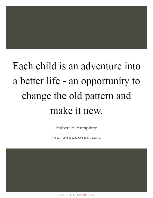 Each child is an adventure into a better life - an opportunity to change the old pattern and make it new Picture Quote #1
