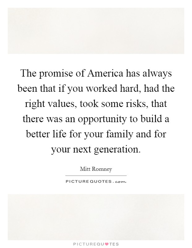 The promise of America has always been that if you worked hard, had the right values, took some risks, that there was an opportunity to build a better life for your family and for your next generation Picture Quote #1