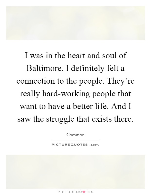 I was in the heart and soul of Baltimore. I definitely felt a connection to the people. They're really hard-working people that want to have a better life. And I saw the struggle that exists there Picture Quote #1