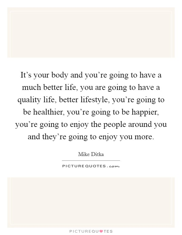 It's your body and you're going to have a much better life, you are going to have a quality life, better lifestyle, you're going to be healthier, you're going to be happier, you're going to enjoy the people around you and they're going to enjoy you more Picture Quote #1