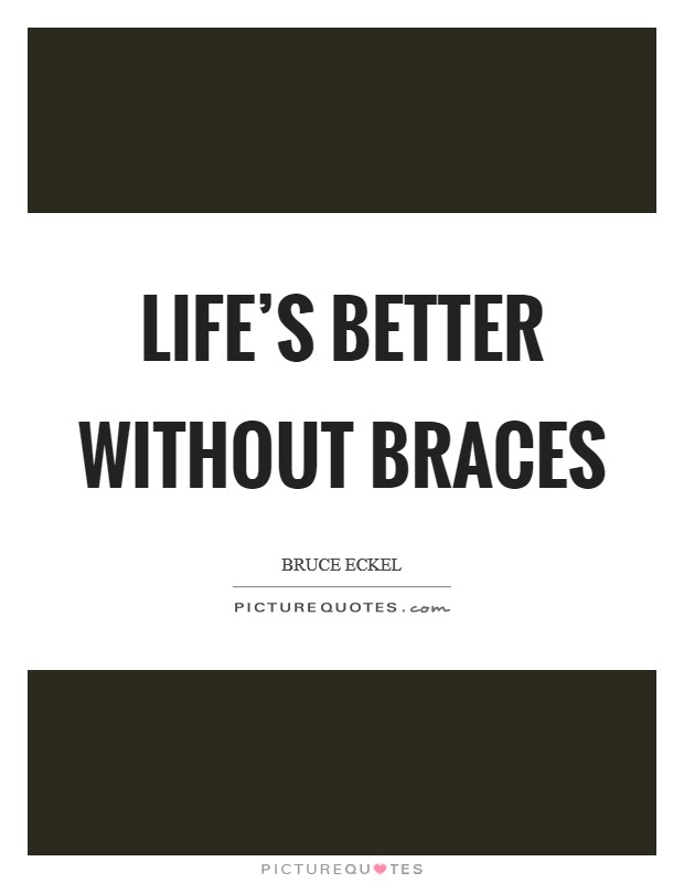 Life's better without braces Picture Quote #1