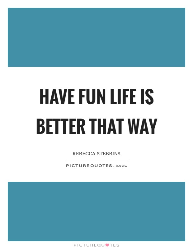 Have fun life is better that way Picture Quote #1