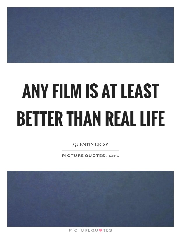 Any film is at least better than real life Picture Quote #1