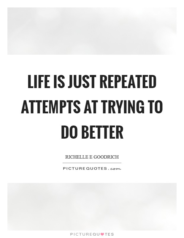 Life is just repeated attempts at trying to do better Picture Quote #1