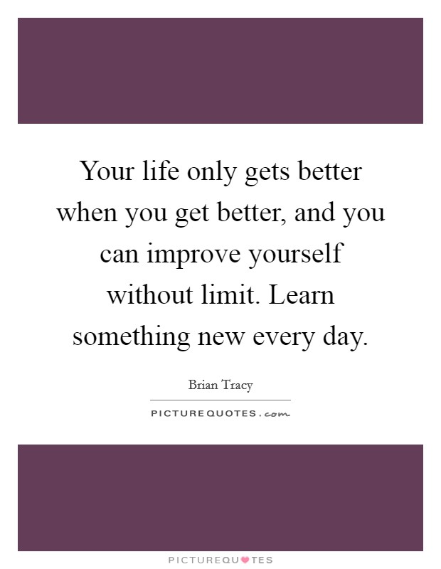 Your life only gets better when you get better, and you can improve yourself without limit. Learn something new every day Picture Quote #1