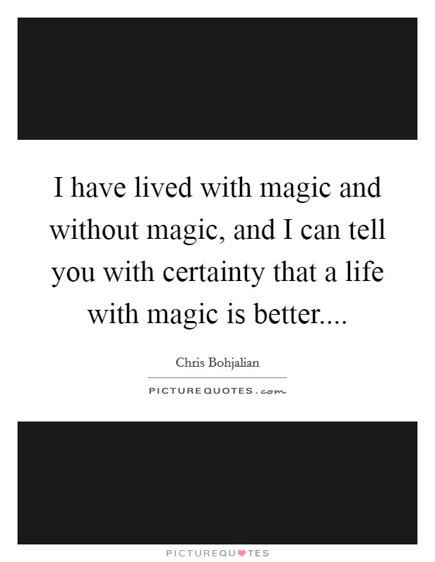 I have lived with magic and without magic, and I can tell you with certainty that a life with magic is better Picture Quote #1