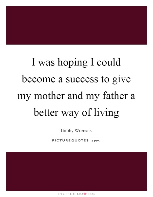I was hoping I could become a success to give my mother and my father a better way of living Picture Quote #1