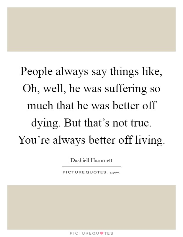 People always say things like, Oh, well, he was suffering so much that he was better off dying. But that's not true. You're always better off living. Picture Quote #1