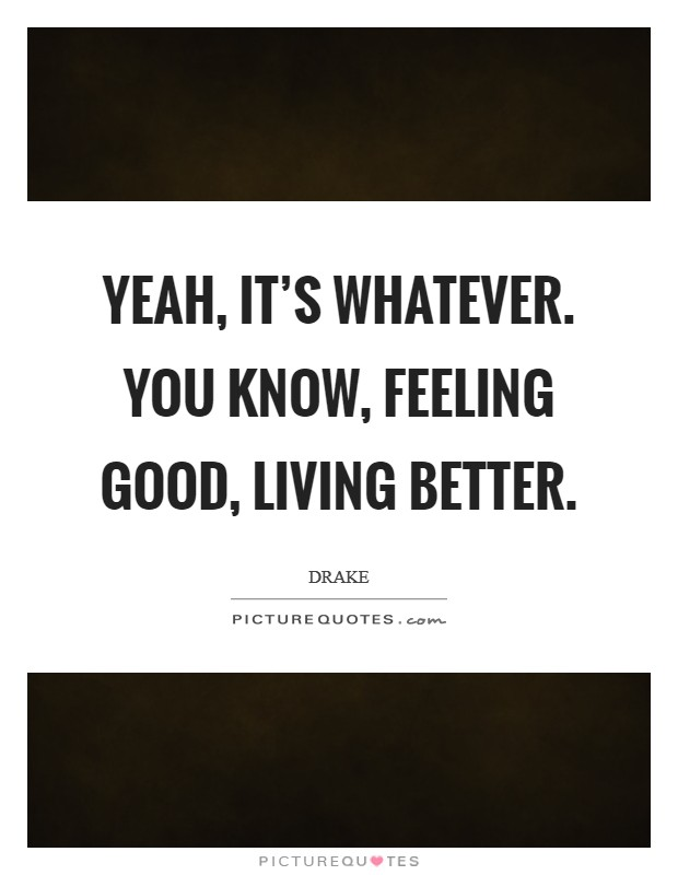 Yeah, it's whatever. You know, feeling good, living better Picture Quote #1