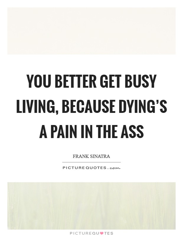 You better get busy living, because dying's a pain in the ass Picture Quote #1