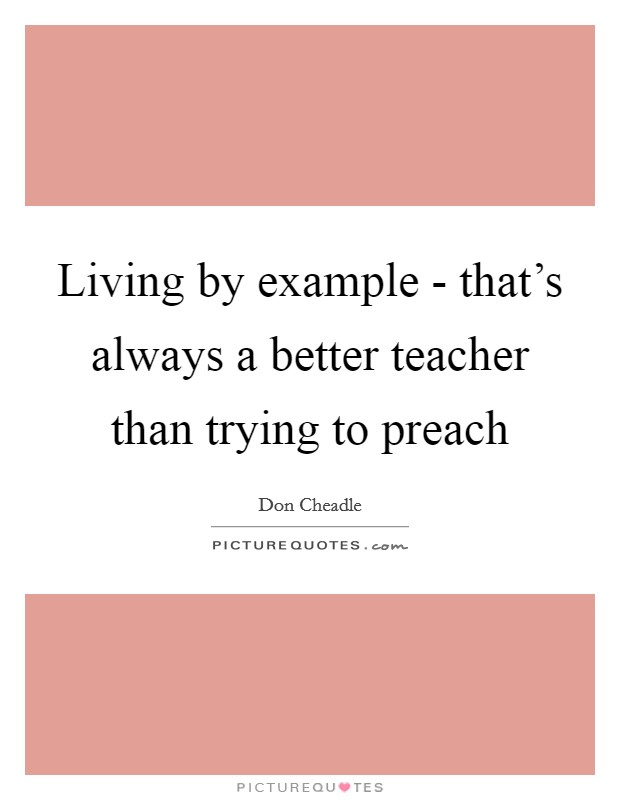 Living by example - that's always a better teacher than trying to preach Picture Quote #1
