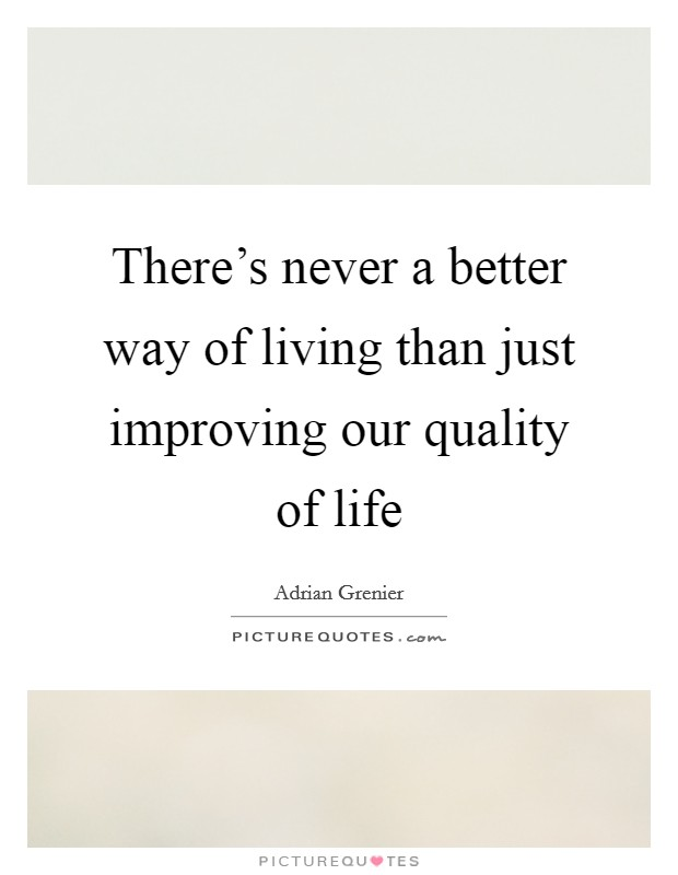 There's never a better way of living than just improving our quality of life Picture Quote #1