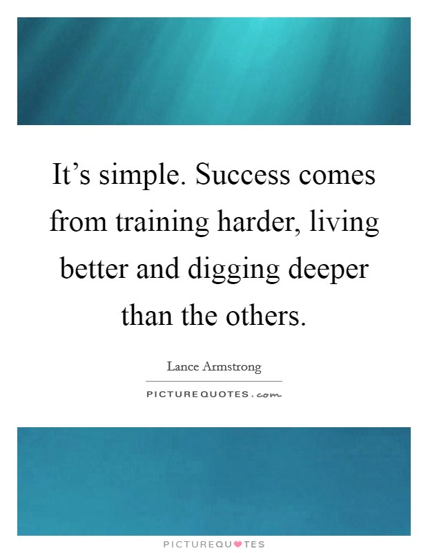 It's simple. Success comes from training harder, living better and digging deeper than the others Picture Quote #1