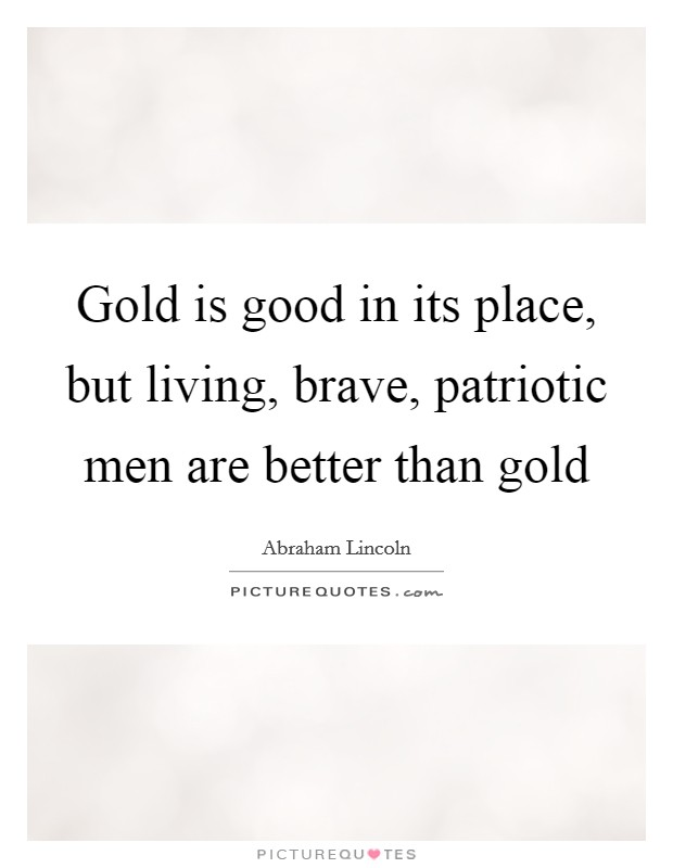 Gold is good in its place, but living, brave, patriotic men are better than gold Picture Quote #1