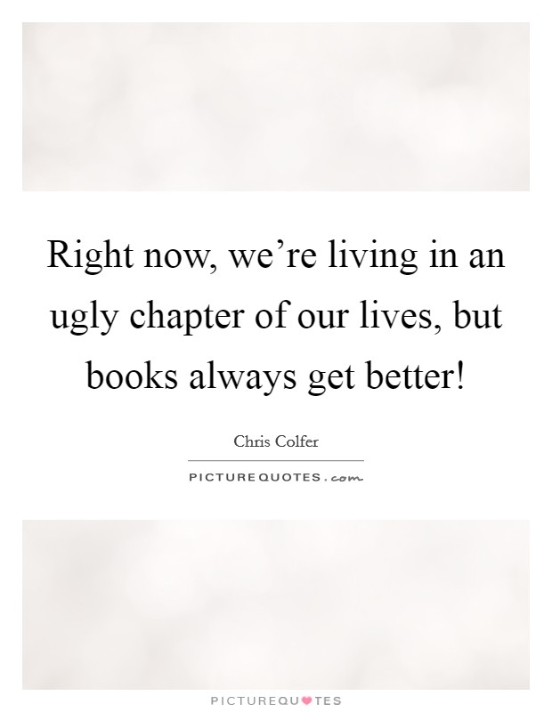 Right now, we're living in an ugly chapter of our lives, but books always get better! Picture Quote #1