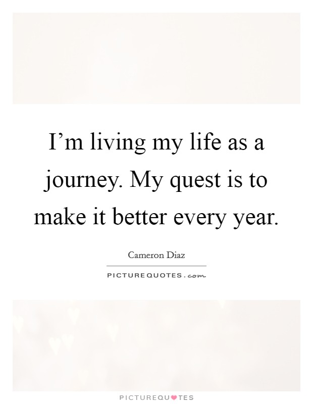 I'm living my life as a journey. My quest is to make it better every year Picture Quote #1