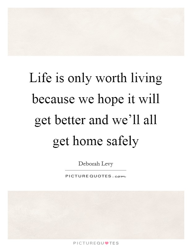 Life is only worth living because we hope it will get better and we'll all get home safely Picture Quote #1
