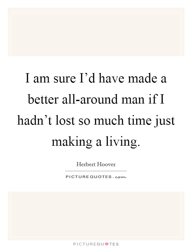 I am sure I'd have made a better all-around man if I hadn't lost so much time just making a living Picture Quote #1