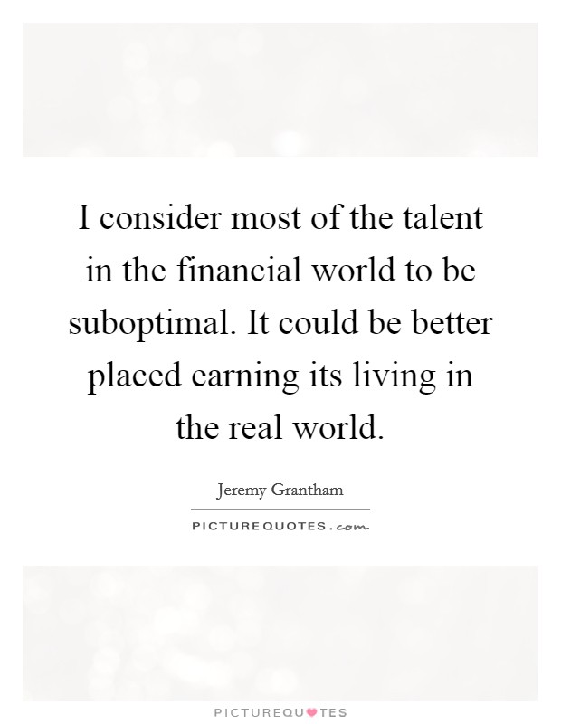 I consider most of the talent in the financial world to be suboptimal. It could be better placed earning its living in the real world Picture Quote #1