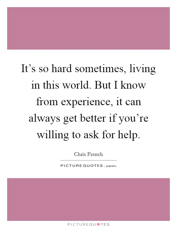 It's so hard sometimes, living in this world. But I know from experience, it can always get better if you're willing to ask for help Picture Quote #1