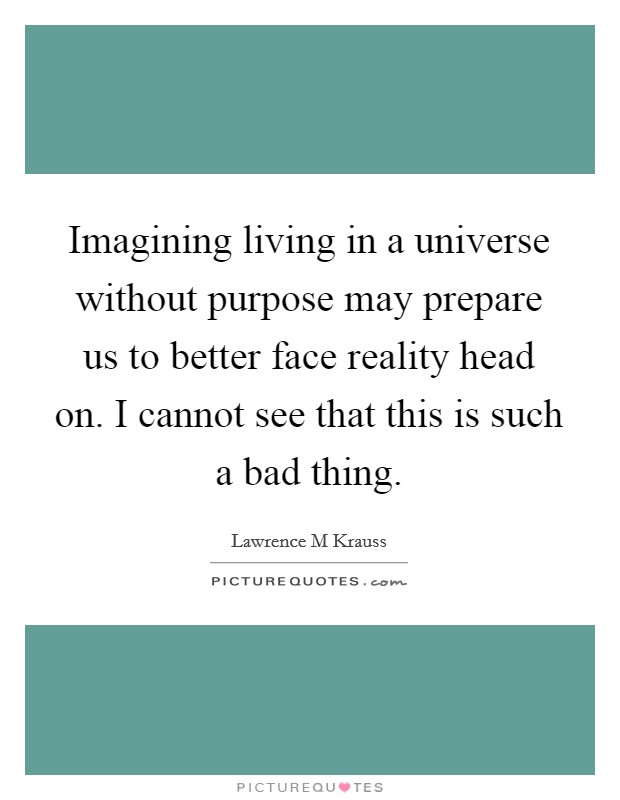 Imagining living in a universe without purpose may prepare us to better face reality head on. I cannot see that this is such a bad thing Picture Quote #1
