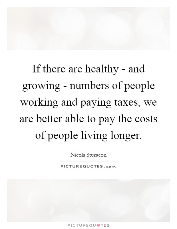If there are healthy - and growing - numbers of people working and paying taxes, we are better able to pay the costs of people living longer Picture Quote #1