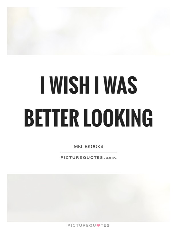 I wish I was better looking Picture Quote #1